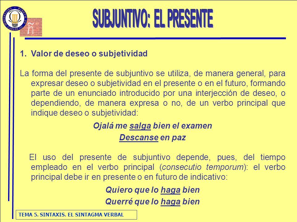 TEMA 5. SINTAXIS. EL SINTAGMA VERBAL 1.Valor de deseo o subjetividad La forma del presente de subjuntivo se utiliza, de manera general, para expresar