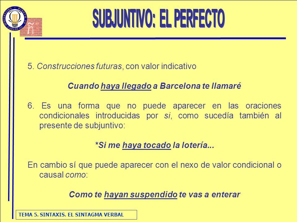 TEMA 5. SINTAXIS. EL SINTAGMA VERBAL 5. Construcciones futuras, con valor indicativo Cuando haya llegado a Barcelona te llamaré 6. Es una forma que no
