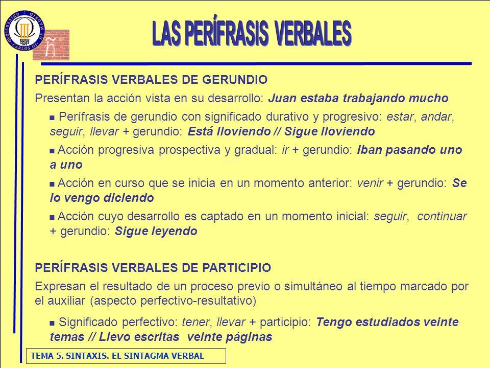 TEMA 5. SINTAXIS. EL SINTAGMA VERBAL PERÍFRASIS VERBALES DE GERUNDIO Presentan la acción vista en su desarrollo: Juan estaba trabajando mucho Perífras