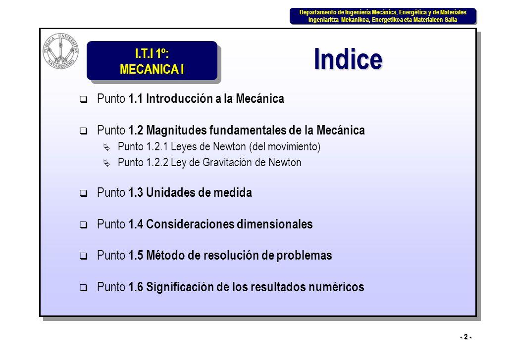 I.T.I 1º: MECANICA I Departamento de Ingeniería Mecánica, Energética y de Materiales Ingeniaritza Mekanikoa, Energetikoa eta Materialeen Saila Departamento de Ingeniería Mecánica, Energética y de Materiales Ingeniaritza Mekanikoa, Energetikoa eta Materialeen Saila - 3 - La Mecánica es la rama de la física que trata de la respuesta de los cuerpos a la acción de las fuerzas.