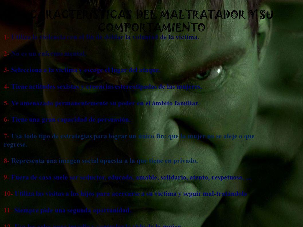 CARACTERÍSTICAS DEL MALTRATADOR Y SU COMPORTAMIENTO 1- Utiliza la violencia con el fin de doblar la voluntad de la víctima. 2- No es un enfermo mental