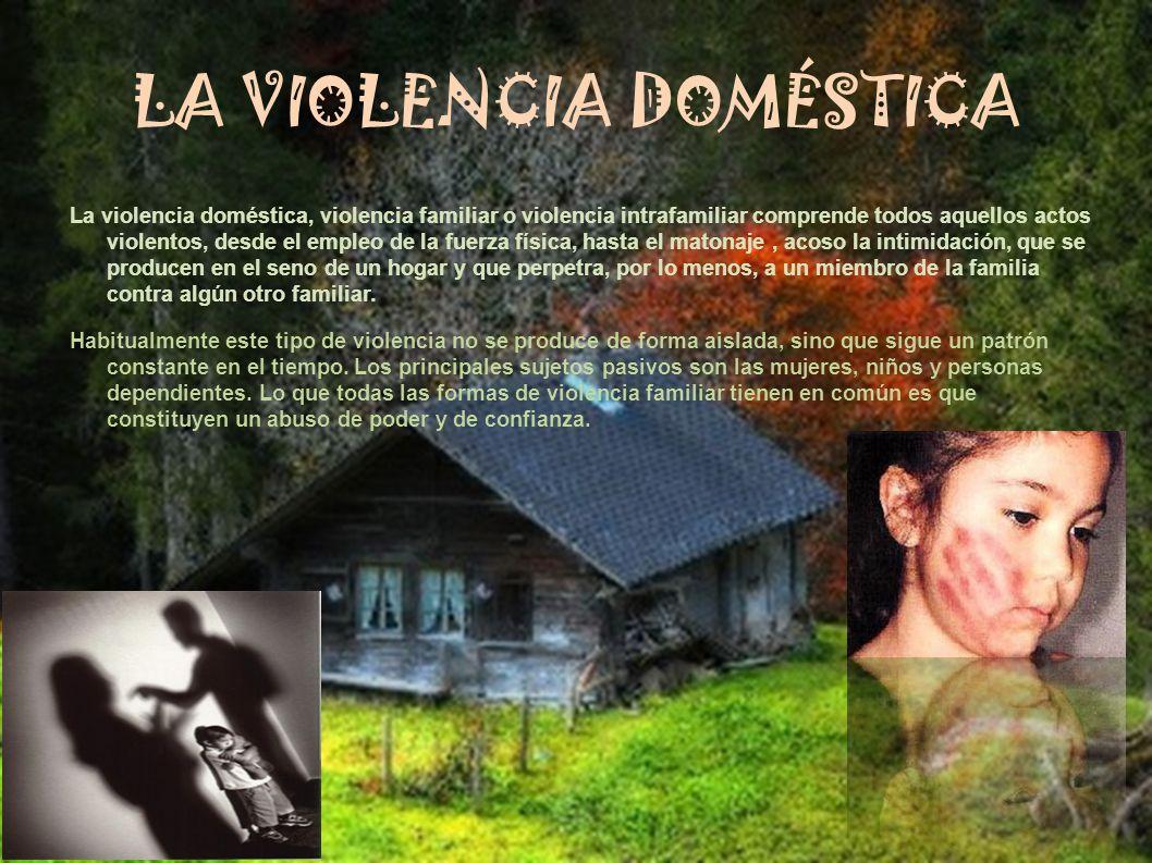 LA VIOLENCIA DOMÉSTICA La violencia doméstica, violencia familiar o violencia intrafamiliar comprende todos aquellos actos violentos, desde el empleo