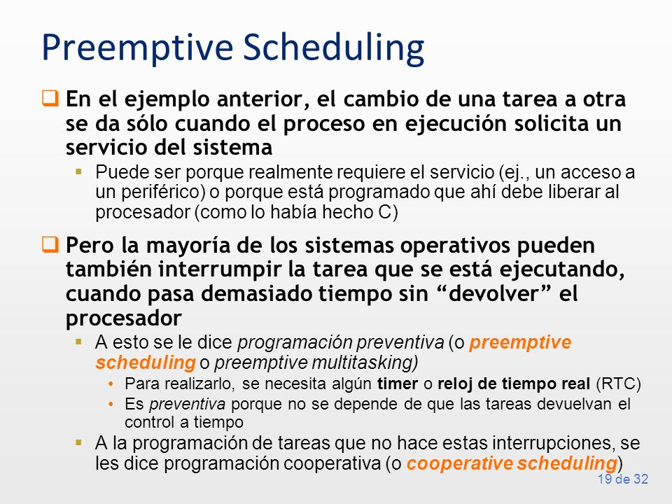 19 de 32 Preemptive Scheduling En el ejemplo anterior, el cambio de una tarea a otra se da sólo cuando el proceso en ejecución solicita un servicio de