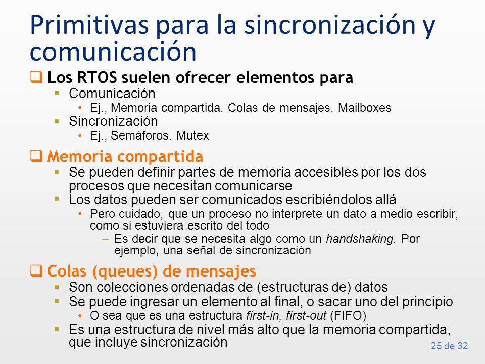 25 de 32 Primitivas para la sincronización y comunicación Los RTOS suelen ofrecer elementos para Comunicación Ej., Memoria compartida. Colas de mensaj