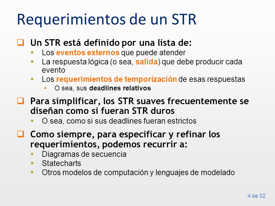 4 de 32 Requerimientos de un STR Un STR está definido por una lista de: Los eventos externos que puede atender La respuesta lógica (o sea, salida) que debe producir cada evento Los requerimientos de temporización de esas respuestas O sea, sus deadlines relativos Para simplificar, los STR suaves frecuentemente se diseñan como si fueran STR duros O sea, como si sus deadlines fueran estrictos Como siempre, para especificar y refinar los requerimientos, podemos recurrir a: Diagramas de secuencia Statecharts Otros modelos de computación y lenguajes de modelado