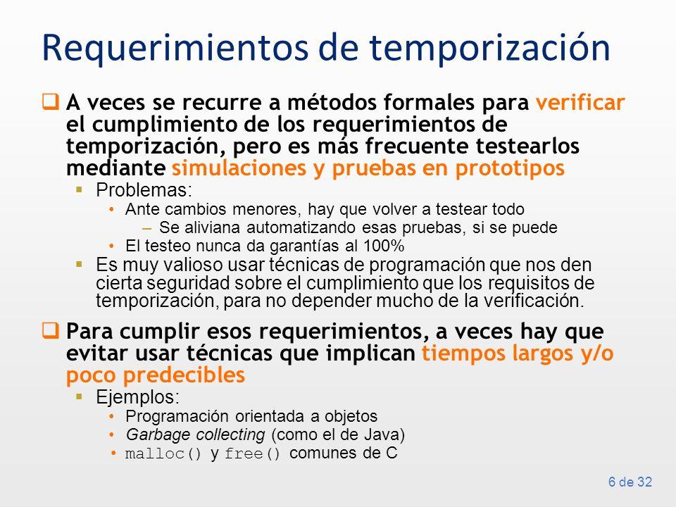 6 de 32 Requerimientos de temporización A veces se recurre a métodos formales para verificar el cumplimiento de los requerimientos de temporización, pero es más frecuente testearlos mediante simulaciones y pruebas en prototipos Problemas: Ante cambios menores, hay que volver a testear todo –Se aliviana automatizando esas pruebas, si se puede El testeo nunca da garantías al 100% Es muy valioso usar técnicas de programación que nos den cierta seguridad sobre el cumplimiento que los requisitos de temporización, para no depender mucho de la verificación.