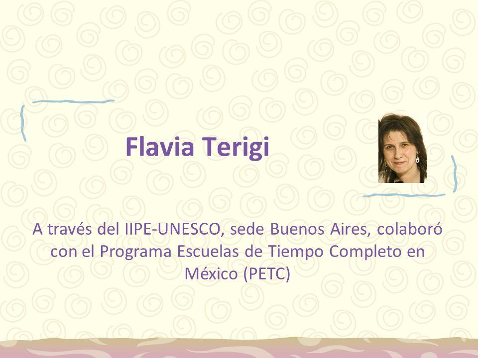Flavia Terigi A través del IIPE-UNESCO, sede Buenos Aires, colaboró con el Programa Escuelas de Tiempo Completo en México (PETC)