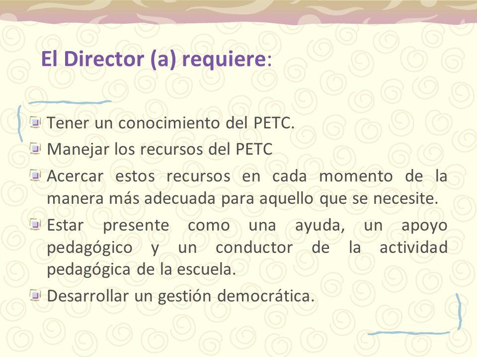 El Director (a) requiere: Tener un conocimiento del PETC. Manejar los recursos del PETC Acercar estos recursos en cada momento de la manera más adecua