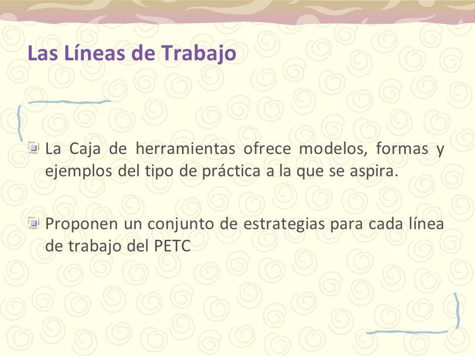 Las Líneas de Trabajo La Caja de herramientas ofrece modelos, formas y ejemplos del tipo de práctica a la que se aspira. Proponen un conjunto de estra