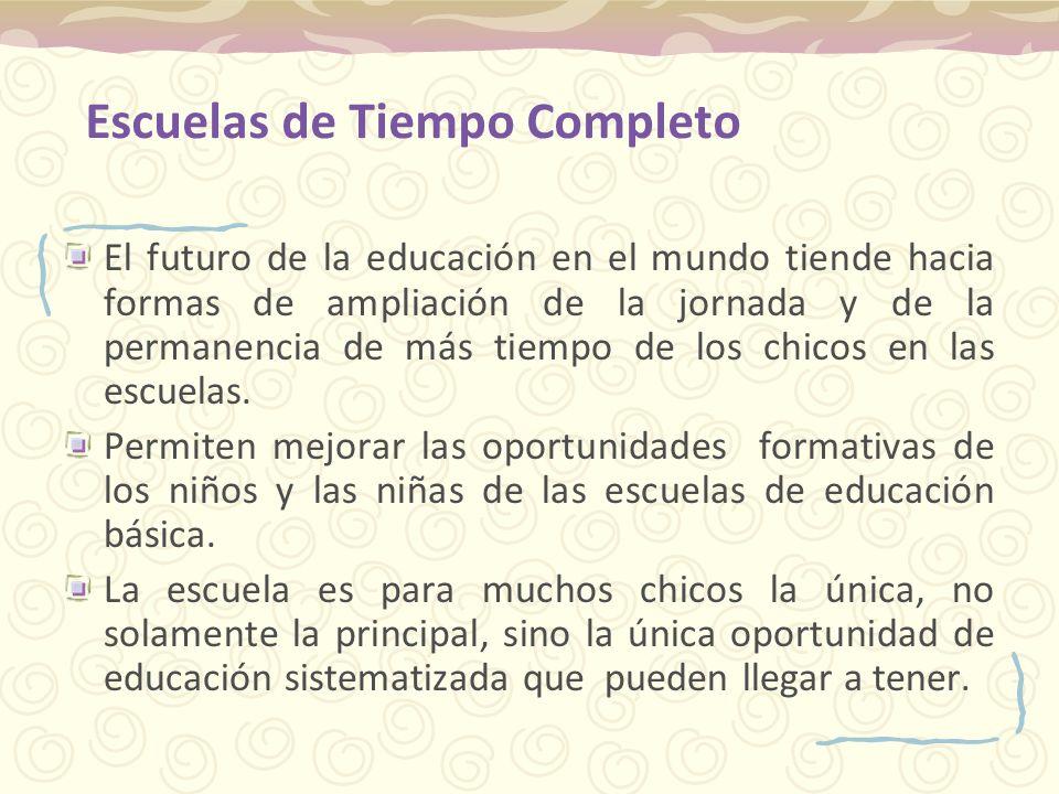 Escuelas de Tiempo Completo El futuro de la educación en el mundo tiende hacia formas de ampliación de la jornada y de la permanencia de más tiempo de