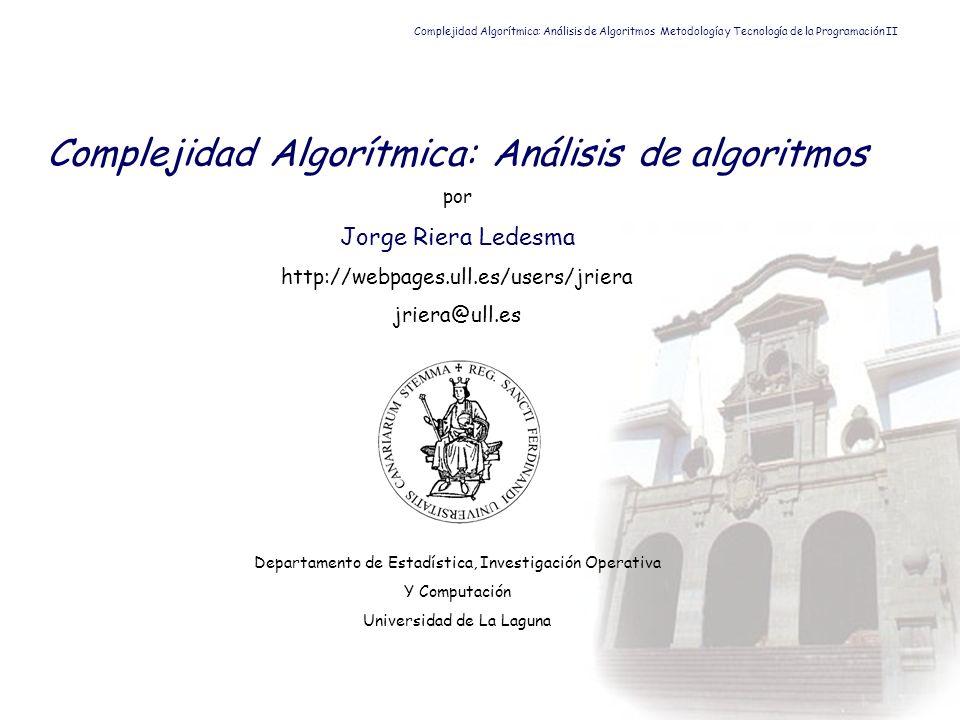 Complejidad Algorítmica: Análisis de algoritmos por Jorge Riera Ledesma http://webpages.ull.es/users/jriera jriera@ull.es Departamento de Estadística,