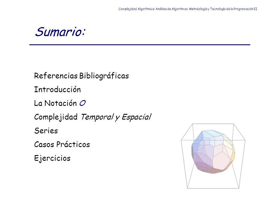 Sumario: Referencias Bibliográficas Introducción La Notación O Complejidad Temporal y Espacial Series Casos Prácticos Ejercicios Complejidad Algorítmi