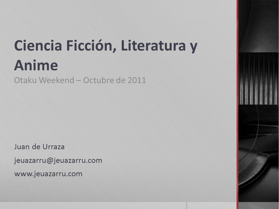 Ciencia Ficción, Literatura y Anime Otaku Weekend – Octubre de 2011 Juan de Urraza jeuazarru@jeuazarru.com www.jeuazarru.com
