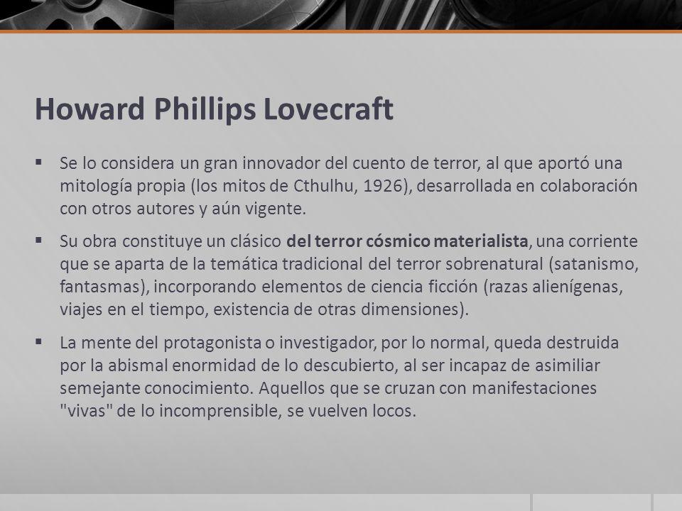 Howard Phillips Lovecraft Se lo considera un gran innovador del cuento de terror, al que aportó una mitología propia (los mitos de Cthulhu, 1926), des