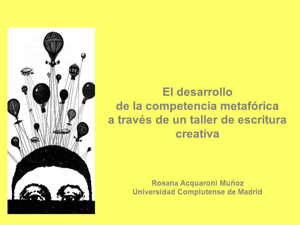 El desarrollo de la competencia metafórica a través de un taller de escritura creativa Rosana Acquaroni Muñoz Universidad Complutense de Madrid