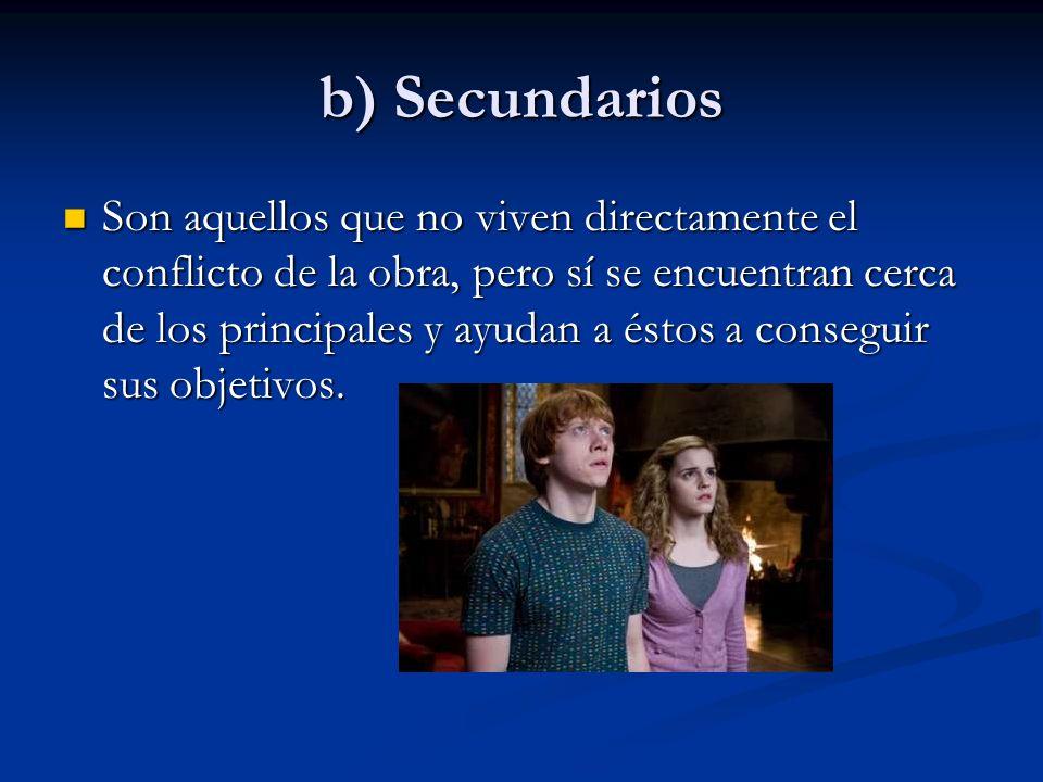 b) Secundarios Son aquellos que no viven directamente el conflicto de la obra, pero sí se encuentran cerca de los principales y ayudan a éstos a conseguir sus objetivos.