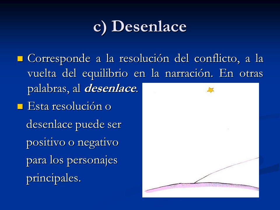 c) Desenlace Corresponde a la resolución del conflicto, a la vuelta del equilibrio en la narración. En otras palabras, al desenlace. Corresponde a la