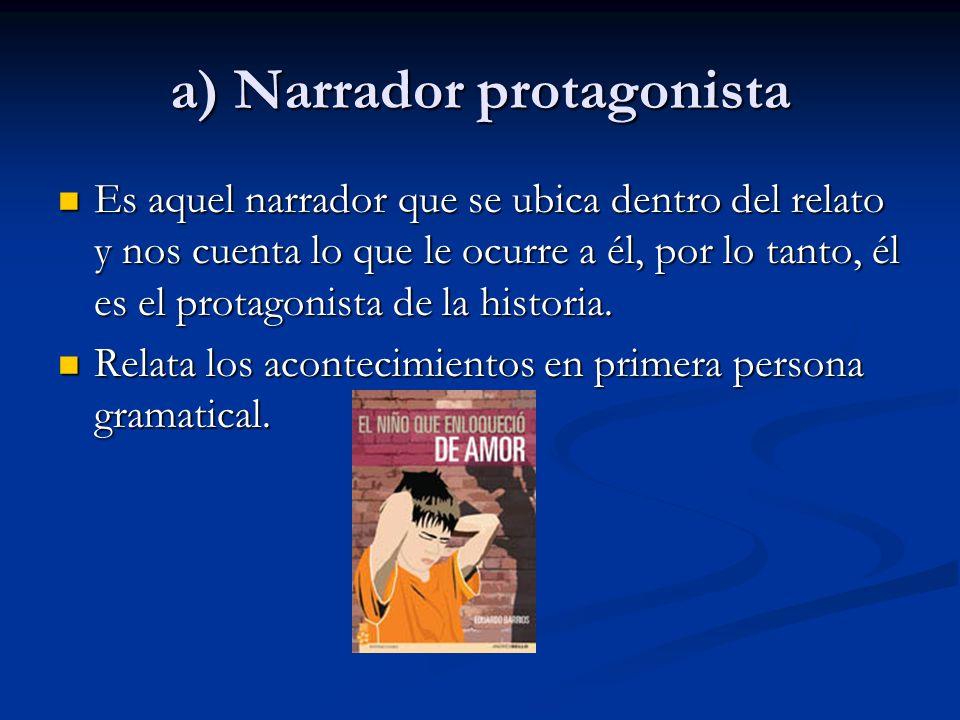 a) Narrador protagonista Es aquel narrador que se ubica dentro del relato y nos cuenta lo que le ocurre a él, por lo tanto, él es el protagonista de la historia.