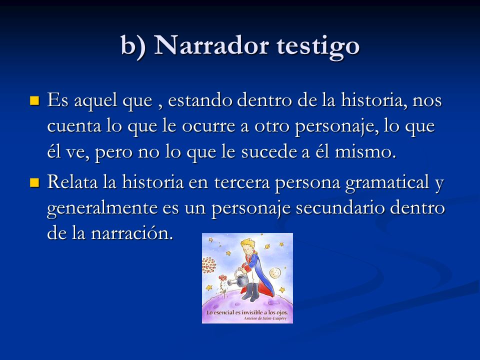 b) Narrador testigo Es aquel que, estando dentro de la historia, nos cuenta lo que le ocurre a otro personaje, lo que él ve, pero no lo que le sucede a él mismo.