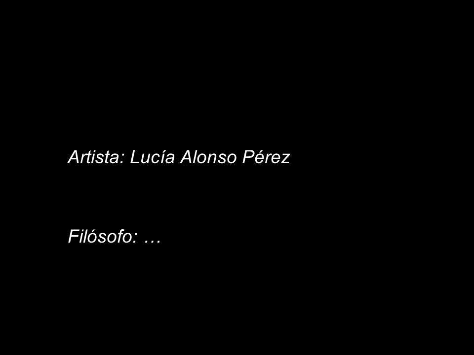 Artista: Lucía Alonso Pérez Filósofo: …