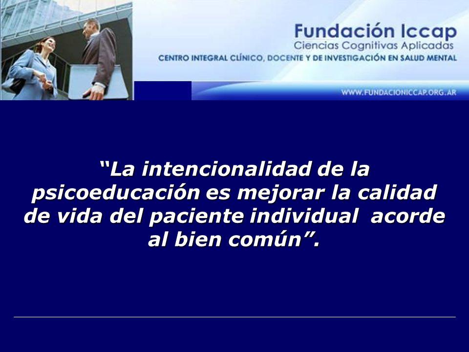 La intencionalidad de la psicoeducación es mejorar la calidad de vida del paciente individual acorde al bien común.