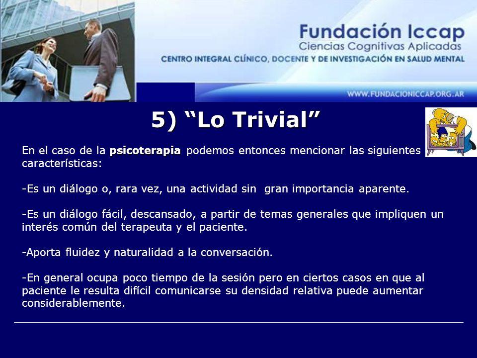 5) Lo Trivial psicoterapia En el caso de la psicoterapia podemos entonces mencionar las siguientes características: -Es un diálogo o, rara vez, una actividad sin gran importancia aparente.