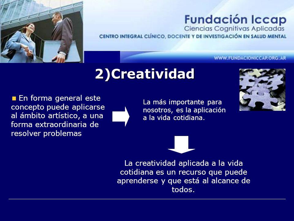 2)Creatividad En forma general este concepto puede aplicarse al ámbito artístico, a una forma extraordinaria de resolver problemas La más importante para nosotros, es la aplicación a la vida cotidiana.