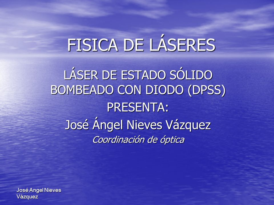 José Angel Nieves Vázquez FISICA DE LÁSERES LÁSER DE ESTADO SÓLIDO BOMBEADO CON DIODO (DPSS) PRESENTA: José Ángel Nieves Vázquez Coordinación de óptic