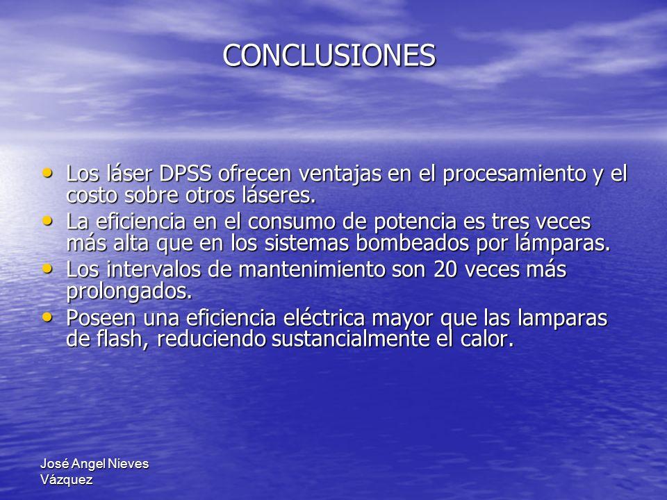 José Angel Nieves Vázquez CONCLUSIONES Los láser DPSS ofrecen ventajas en el procesamiento y el costo sobre otros láseres. Los láser DPSS ofrecen vent