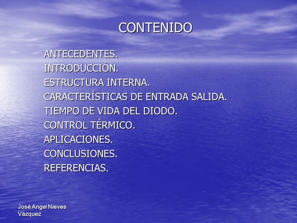 José Angel Nieves Vázquez CONTENIDO ANTECEDENTES.INTRODUCCIÓN. ESTRUCTURA INTERNA. CARACTERÍSTICAS DE ENTRADA SALIDA. TIEMPO DE VIDA DEL DIODO. CONTRO