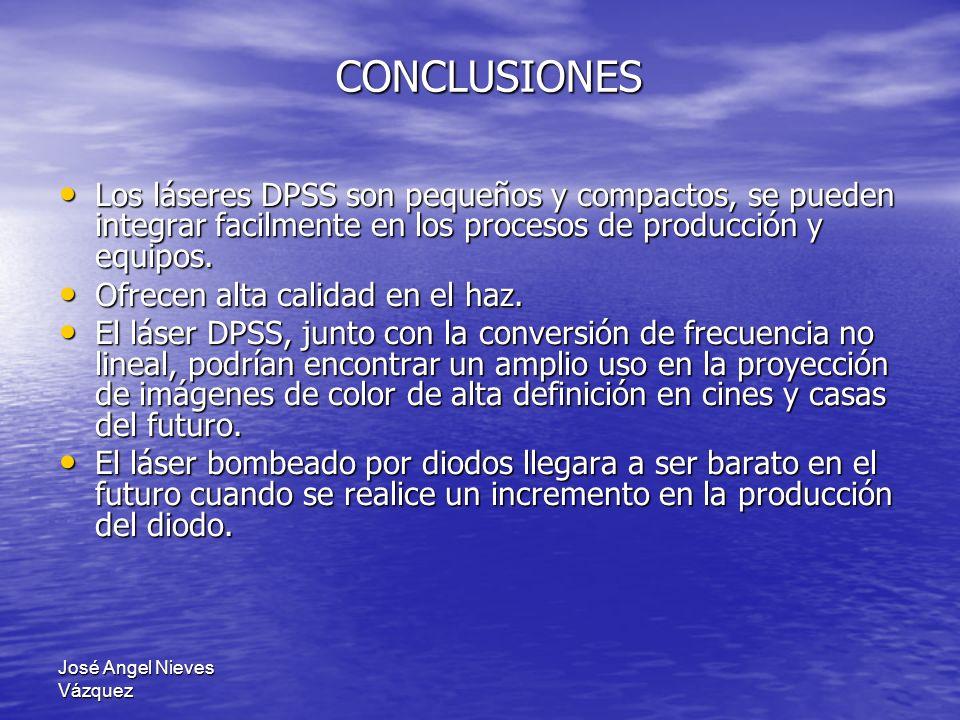 José Angel Nieves Vázquez CONCLUSIONES Los láseres DPSS son pequeños y compactos, se pueden integrar facilmente en los procesos de producción y equipo