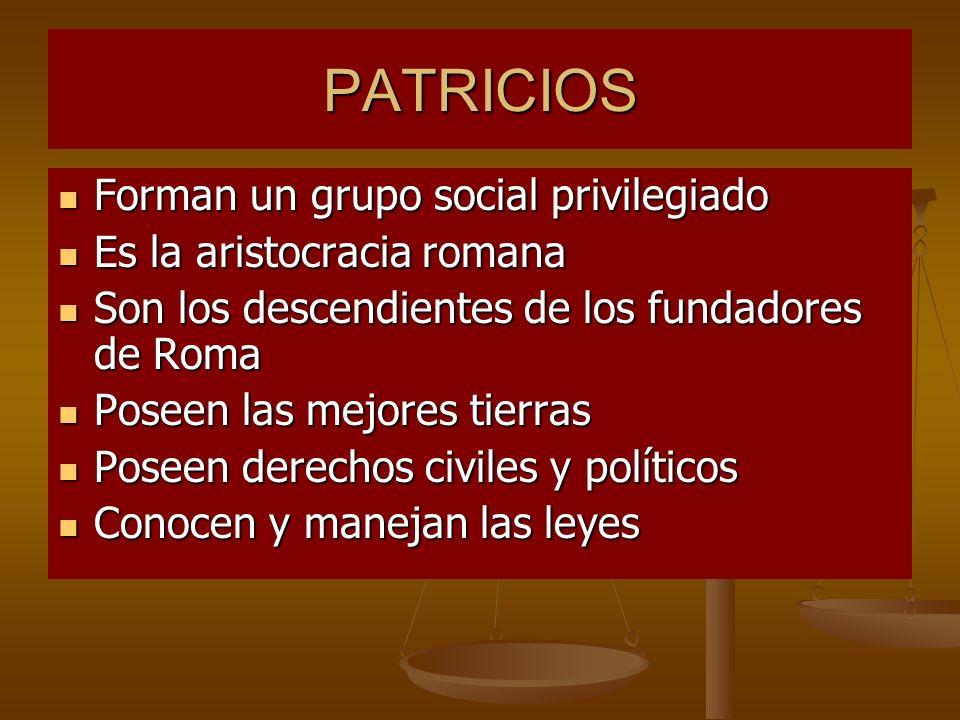 PATRICIOS Forman un grupo social privilegiado Forman un grupo social privilegiado Es la aristocracia romana Es la aristocracia romana Son los descendi