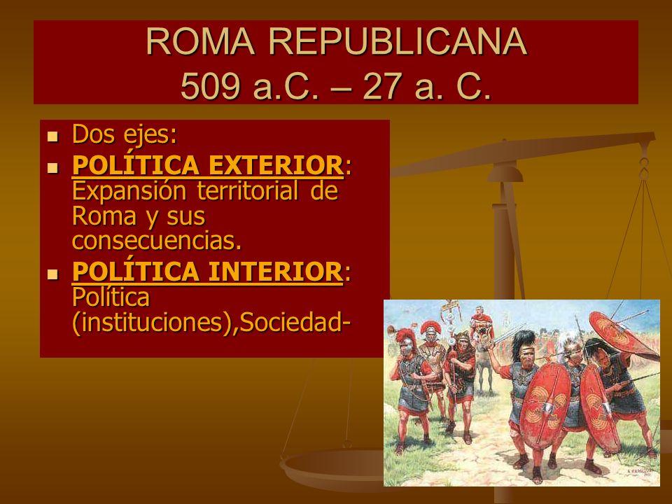ROMA REPUBLICANA 509 a.C. – 27 a. C. Dos ejes: Dos ejes: POLÍTICA EXTERIOR: Expansión territorial de Roma y sus consecuencias. POLÍTICA EXTERIOR: Expa