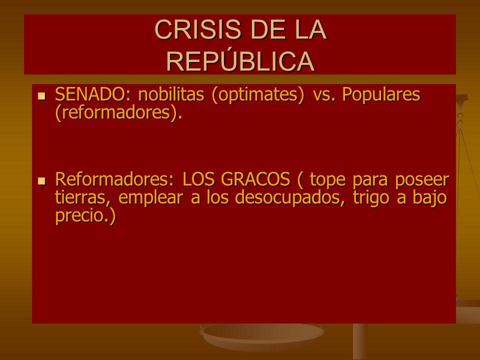 CRISIS DE LA REPÚBLICA SENADO: nobilitas (optimates) vs. Populares (reformadores). SENADO: nobilitas (optimates) vs. Populares (reformadores). Reforma