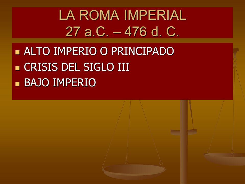LA ROMA IMPERIAL 27 a.C. – 476 d. C. ALTO IMPERIO O PRINCIPADO ALTO IMPERIO O PRINCIPADO CRISIS DEL SIGLO III CRISIS DEL SIGLO III BAJO IMPERIO BAJO I