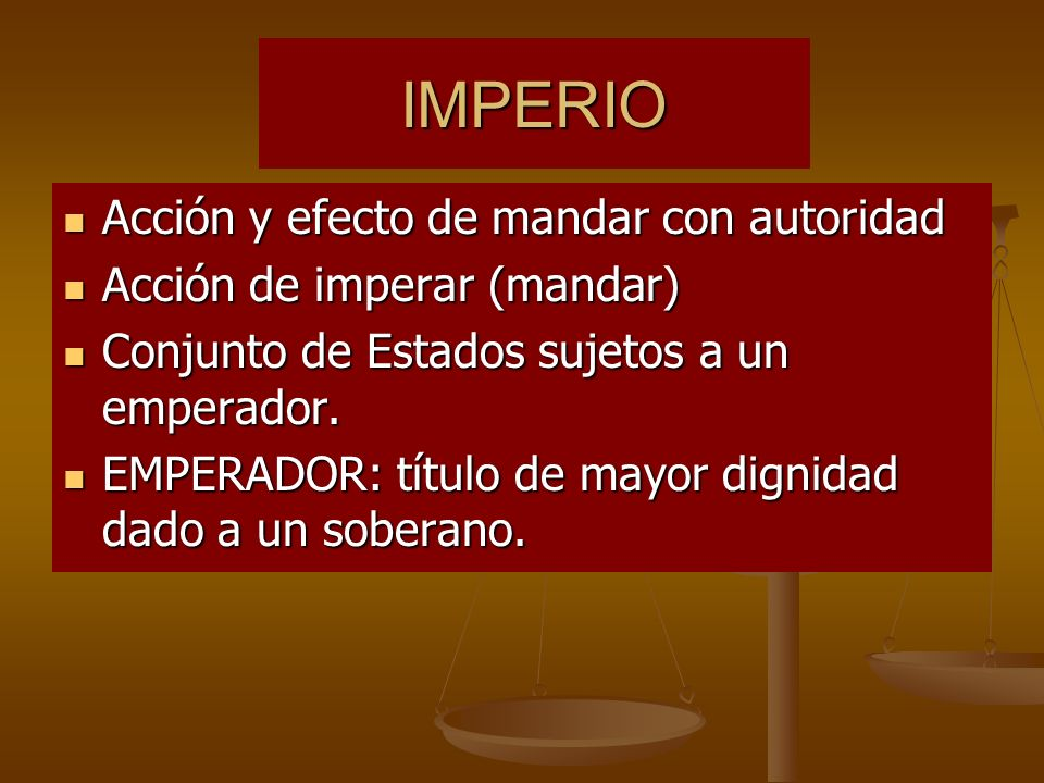IMPERIO Acción y efecto de mandar con autoridad Acción y efecto de mandar con autoridad Acción de imperar (mandar) Acción de imperar (mandar) Conjunto