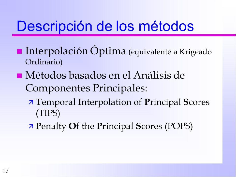 17 Descripción de los métodos n Interpolación Óptima (equivalente a Krigeado Ordinario) n Métodos basados en el Análisis de Componentes Principales: ä T emporal I nterpolation of P rincipal S cores (TIPS) ä P enalty O f the P rincipal S cores (POPS)