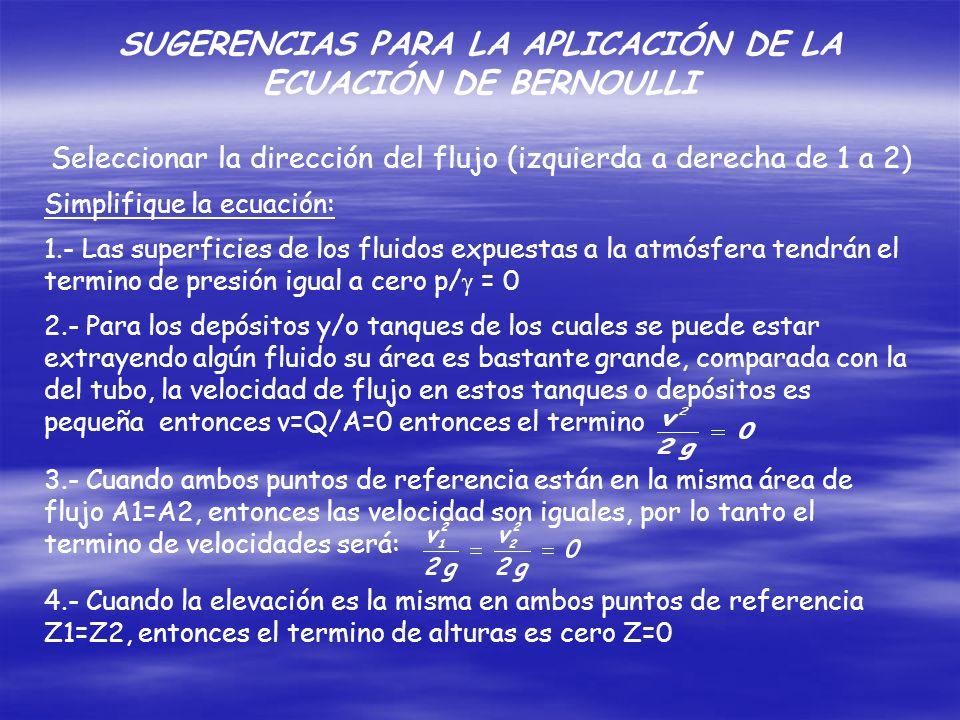 Seleccionar la dirección del flujo (izquierda a derecha de 1 a 2) Simplifique la ecuación: 1.- Las superficies de los fluidos expuestas a la atmósfera tendrán el termino de presión igual a cero p/ = 0 2.- Para los depósitos y/o tanques de los cuales se puede estar extrayendo algún fluido su área es bastante grande, comparada con la del tubo, la velocidad de flujo en estos tanques o depósitos es pequeña entonces v=Q/A=0 entonces el termino 3.- Cuando ambos puntos de referencia están en la misma área de flujo A1=A2, entonces las velocidad son iguales, por lo tanto el termino de velocidades será: 4.- Cuando la elevación es la misma en ambos puntos de referencia Z1=Z2, entonces el termino de alturas es cero Z=0 SUGERENCIAS PARA LA APLICACIÓN DE LA ECUACIÓN DE BERNOULLI