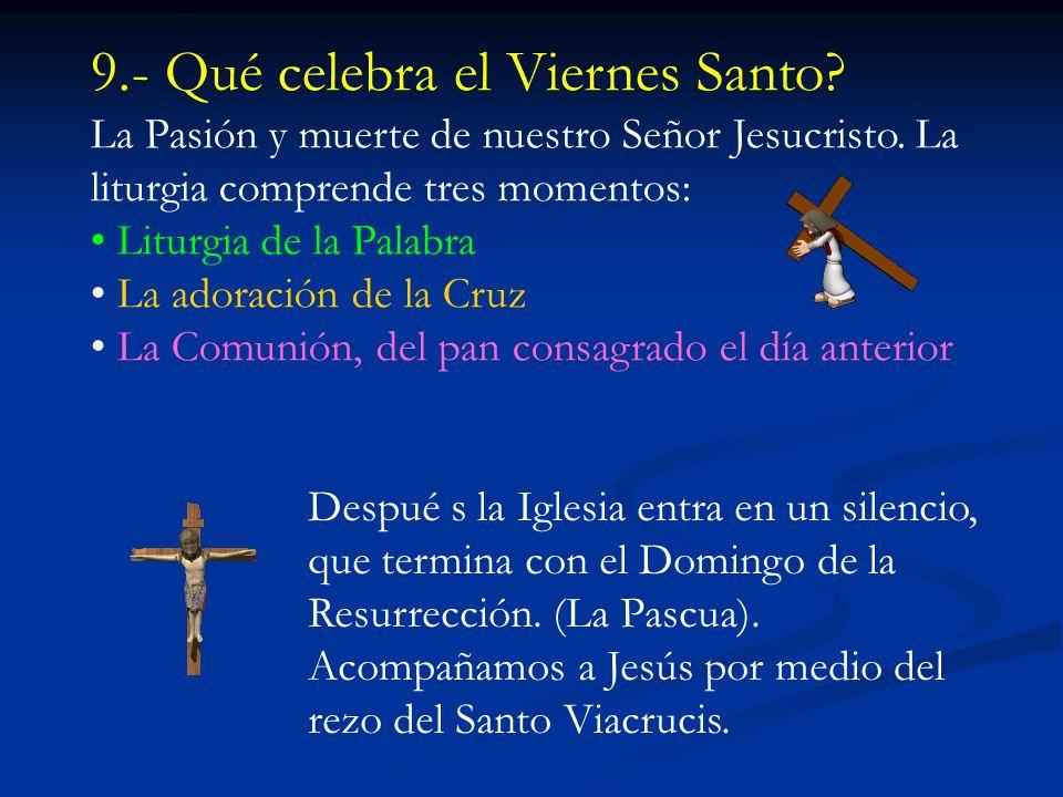 9.- Qué celebra el Viernes Santo.La Pasión y muerte de nuestro Señor Jesucristo.