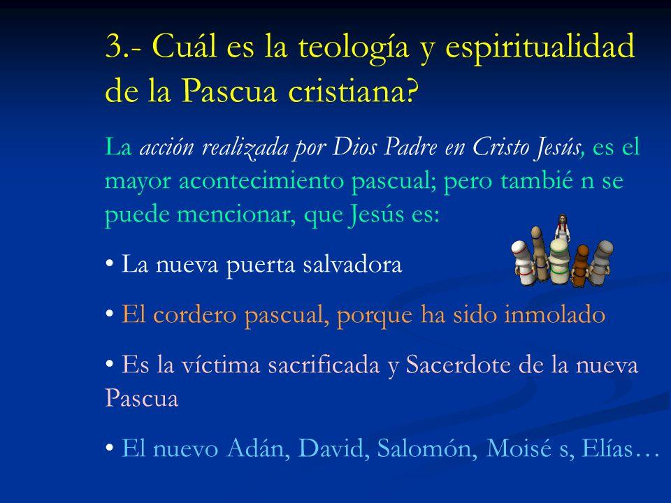3.- Cuál es la teología y espiritualidad de la Pascua cristiana.