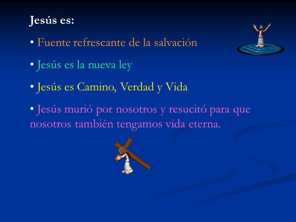 Jesús es: Fuente refrescante de la salvación Jesús es la nueva ley Jesús es Camino, Verdad y Vida Jesús murió por nosotros y resucitó para que nosotros también tengamos vida eterna.