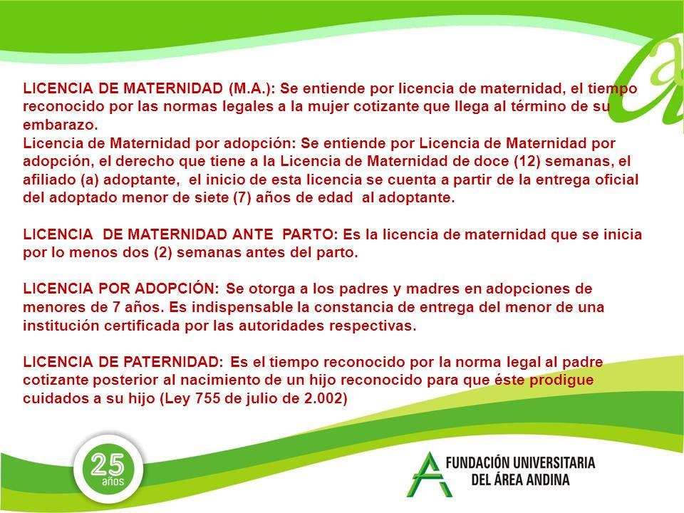 LICENCIA DE MATERNIDAD (M.A.): Se entiende por licencia de maternidad, el tiempo reconocido por las normas legales a la mujer cotizante que llega al término de su embarazo.