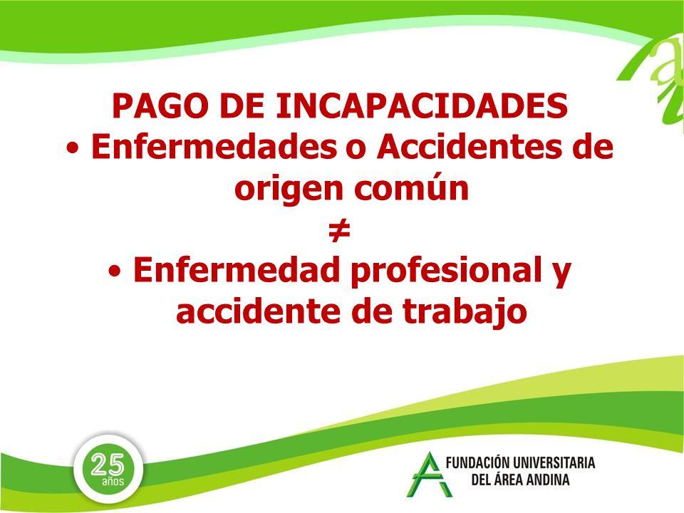 PAGO DE INCAPACIDADES Enfermedades o Accidentes de origen común Enfermedad profesional y accidente de trabajo