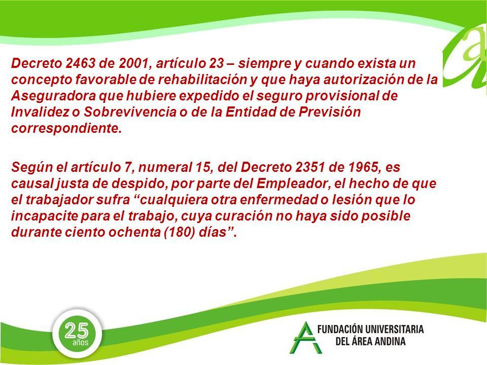 Decreto 2463 de 2001, artículo 23 – siempre y cuando exista un concepto favorable de rehabilitación y que haya autorización de la Aseguradora que hubiere expedido el seguro provisional de Invalidez o Sobrevivencia o de la Entidad de Previsión correspondiente.