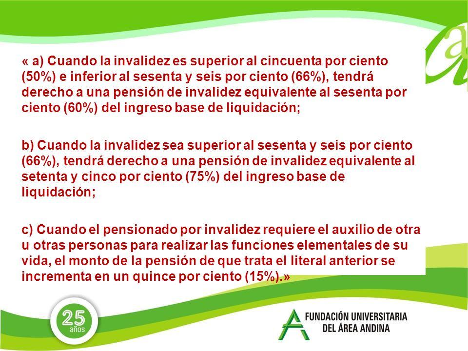 « a) Cuando la invalidez es superior al cincuenta por ciento (50%) e inferior al sesenta y seis por ciento (66%), tendrá derecho a una pensión de invalidez equivalente al sesenta por ciento (60%) del ingreso base de liquidación; b) Cuando la invalidez sea superior al sesenta y seis por ciento (66%), tendrá derecho a una pensión de invalidez equivalente al setenta y cinco por ciento (75%) del ingreso base de liquidación; c) Cuando el pensionado por invalidez requiere el auxilio de otra u otras personas para realizar las funciones elementales de su vida, el monto de la pensión de que trata el literal anterior se incrementa en un quince por ciento (15%).»