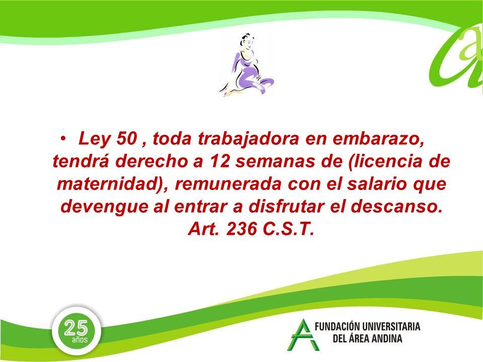 Ley 50, toda trabajadora en embarazo, tendrá derecho a 12 semanas de (licencia de maternidad), remunerada con el salario que devengue al entrar a disfrutar el descanso.