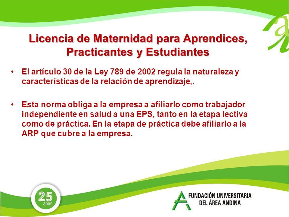 Licencia de Maternidad para Aprendices, Practicantes y Estudiantes El artículo 30 de la Ley 789 de 2002 regula la naturaleza y características de la relación de aprendizaje,.