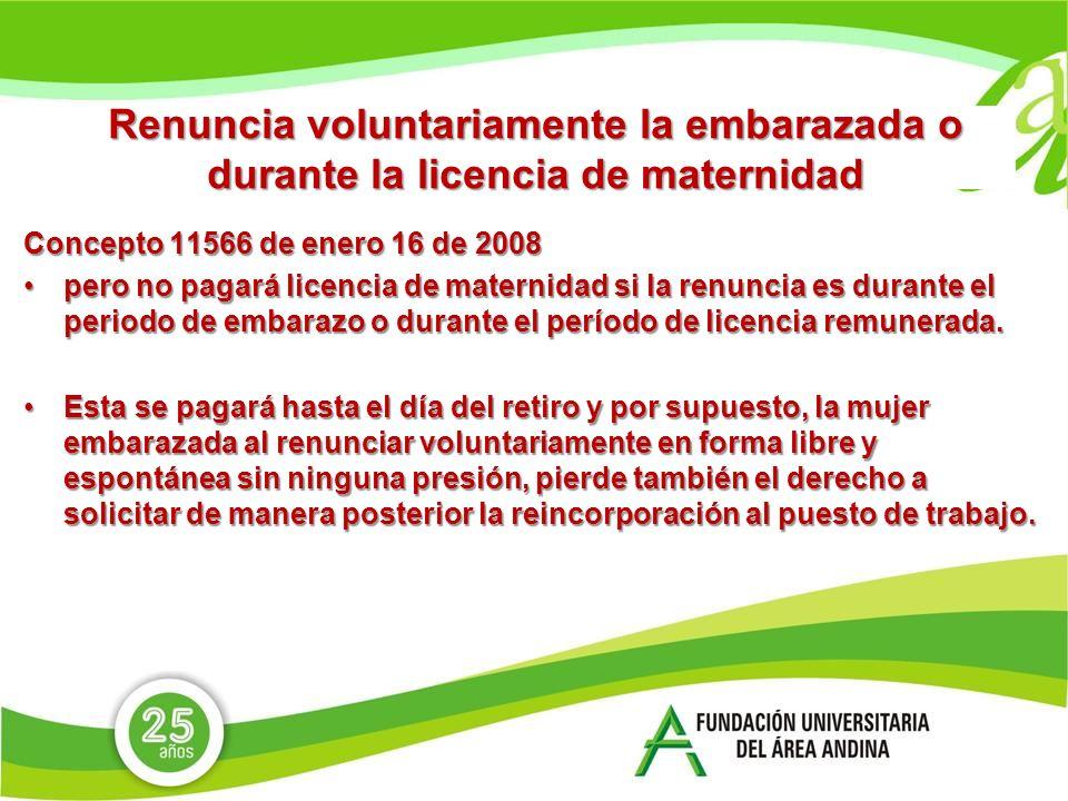 Renuncia voluntariamente la embarazada o durante la licencia de maternidad Concepto 11566 de enero 16 de 2008 pero no pagará licencia de maternidad si la renuncia es durante el periodo de embarazo o durante el período de licencia remunerada.pero no pagará licencia de maternidad si la renuncia es durante el periodo de embarazo o durante el período de licencia remunerada.