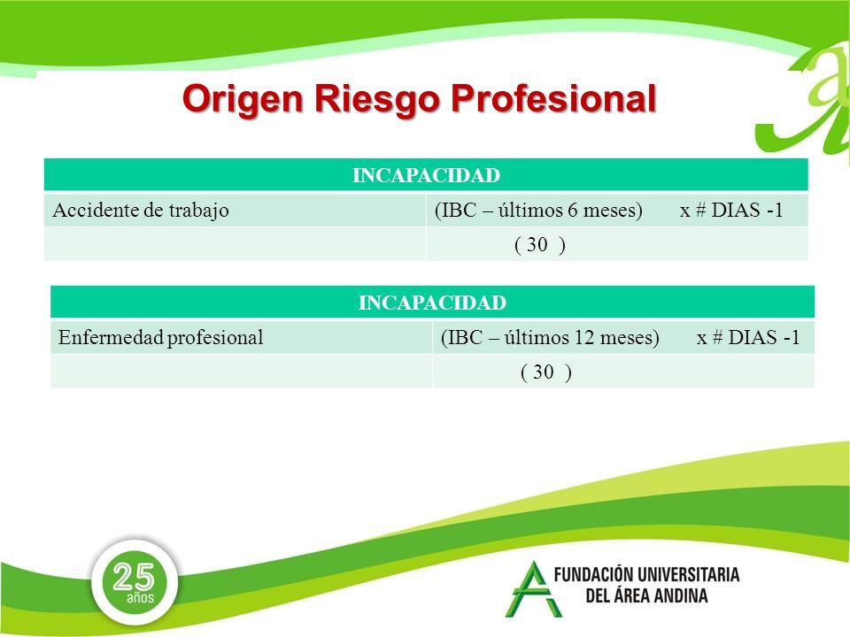 Origen Riesgo Profesional INCAPACIDAD Accidente de trabajo(IBC – últimos 6 meses) x # DIAS -1 ( 30 ) INCAPACIDAD Enfermedad profesional(IBC – últimos 12 meses) x # DIAS -1 ( 30 )