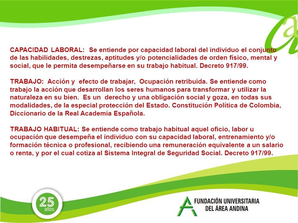 CAPACIDAD LABORAL: Se entiende por capacidad laboral del individuo el conjunto de las habilidades, destrezas, aptitudes y/o potencialidades de orden físico, mental y social, que le permita desempeñarse en su trabajo habitual.